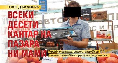 ПАК ДАЛАВЕРА: Всеки десети кантар на пазара ни мами