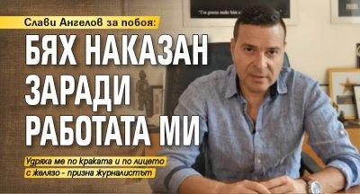 Слави Ангелов за побоя: Бях наказан заради работата ми