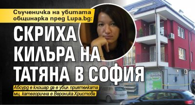 Съученичка на убитата общинарка пред Lupa.bg: Скриха килъра на Татяна в София