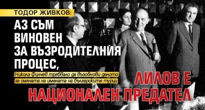 ТОДОР ЖИВКОВ: Аз съм виновен за Възродителния процес, Лилов е национален предател