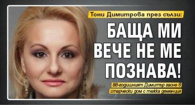 Тони Димитрова през сълзи: Баща ми вече не ме познава!
