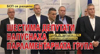 БСП се разцепи: Шестима депутати напуснаха парламентарната група
