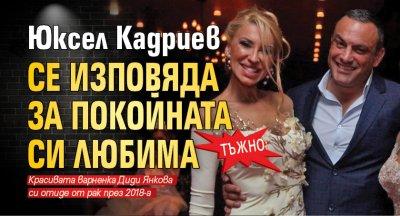 ТЪЖНО: Юксел Кадриев се изповяда за покойната си любима