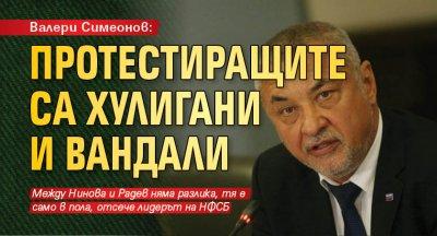 Валери Симеонов: Протестиращите са хулигани и вандали