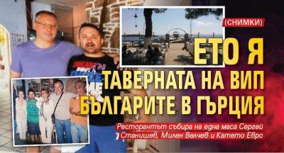 Ето я таверната на ВИП българите в Гърция (СНИМКИ)