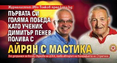 Журналистът Иво Тонков пред Lupa.bg: Първата си голяма победа като ученик Димитър Пенев полива с айрян с мастика