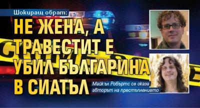 Шокиращ обрат: Не жена, а травестит е убил българина в Сиатъл