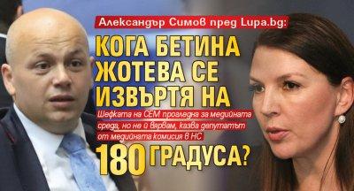 Александър Симов пред Lupa.bg: Кога Бетина Жотева се извъртя на 180 градуса?