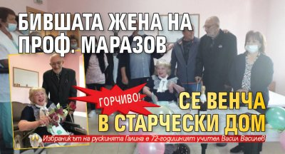 ГОРЧИВО! Бившата жена на проф. Маразов се венча в старчески дом