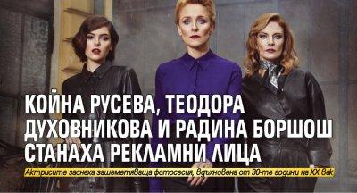 Койна Русева, Теодора Духовникова и Радина Боршош станаха рекламни лица