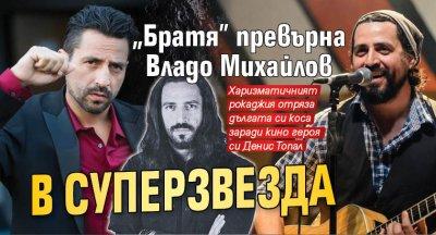 """""""Братя"""" превърна Владо Михайлов в суперзвезда"""