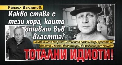 Рангел Вълчанов: Какво става с тези хора, които отиват във властта? Тотални идиоти!