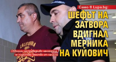 Само в Lupa.bg: Шефът на затвора вдигнал мерника на Куйович