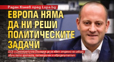 Радан Кънев пред Lupa.bg: Европа няма да ни реши политическите задачи