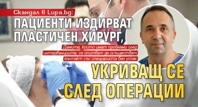 Скандал в Lupa.bg: Пациенти издирват пластичен хирург, укриващ се след операции