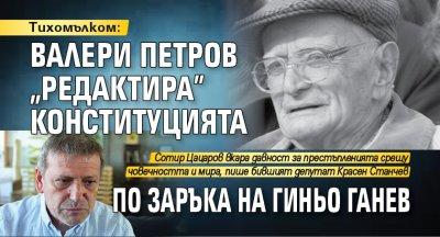 """Тихомълком: Валери Петров """"редактира"""" конституцията по заръка на Гиньо Ганев"""