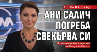 Първо в Lupa.bg: Ани Салич погреба свекърва си