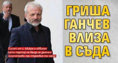 Гриша Ганчев влиза в съда