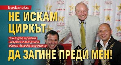 Балкански: Не искам циркът да загине преди мен!