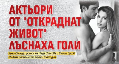 """Актьори от """"Откраднат живот"""" лъснаха голи"""