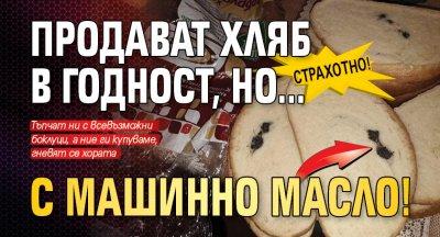 Страхотно! Продават хляб в годност, но... с машинно масло!