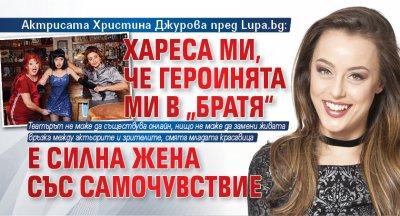 """Актрисата Христина Джурова пред Lupa.bg: Хареса ми, че героинята ми в """"Братя"""" е силна жена със самочувствие"""