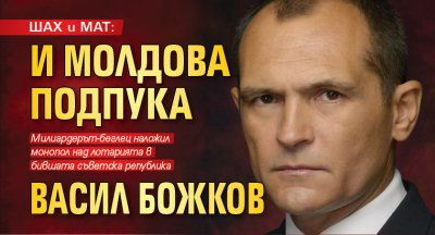 ШАХ и МАТ: И Молдова подпука Васил Божков