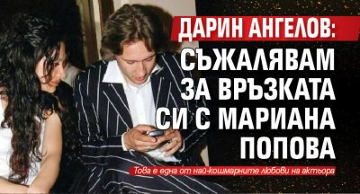 Дарин Ангелов: Съжалявам за връзката си с Мариана Попова