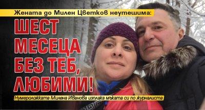 Жената до Милен Цветков неутешима: Шест месеца без теб, любими!