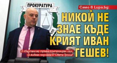 Само в Lupa.bg: Никой не знае къде крият Иван Гешев!
