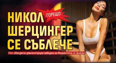 Горещо: Никол Шерцингер се съблече