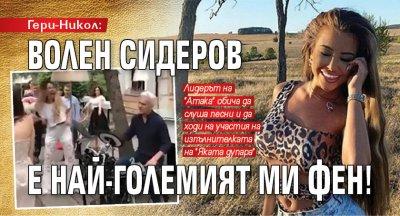 Гери-Никол: Волен Сидеров е най-големият ми фен!