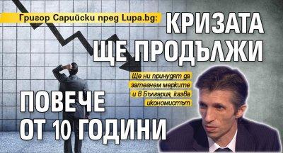 Григор Сарийски пред Lupa.bg: Кризата ще продължи повече от 10 години