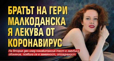 Братът на Гери Малкоданска я лекува от коронавирус
