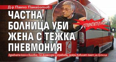 Д-р Панчо Панайотов: Отвратително! Частна болница уби жена с тежка пневмония