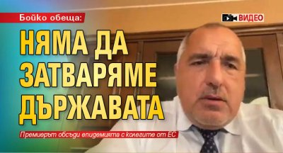 Бойко обеща: Няма да затваряме държавата (ВИДЕО)