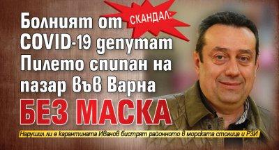 Скандал: Болният от COVID-19 депутат Пилето спипан на пазар във Варна без маска