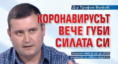 Д-р Трифон Вълков: Коронавирусът вече губи силата си