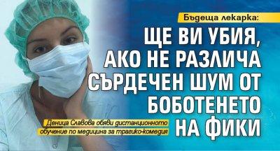 Бъдеща лекарка: Ще ви убия, ако не различа сърдечен шум от боботенето на Фики