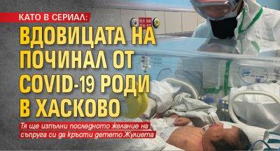 КАТО В СЕРИАЛ: Вдовицата на починал от COVID-19 роди в Хасково