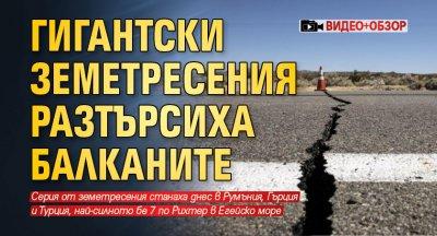 Гигантски земетресения разтърсиха Балканите (ВИДЕО+ОБЗОР)