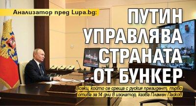Анализатор пред Lupa.bg: Путин управлява страната от бункер
