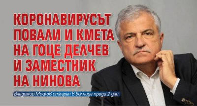 Коронавирусът повали и кмета на Гоце Делчев и заместник на Нинова