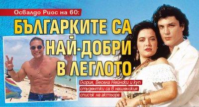 Освалдо Риос на 60: Българките са най-добри в леглото