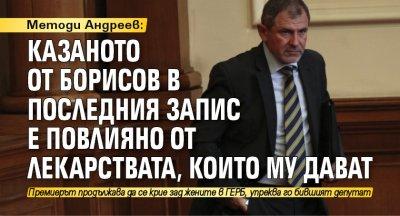 Методи Андреев: Казаното от Борисов в последния запис е повлияно от лекарствата, които му дават