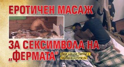 """Еротичен масаж за сексимвола на """"Фермата"""""""
