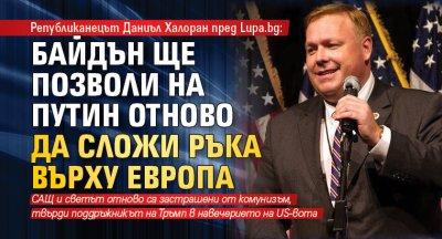 Републиканецът Даниъл Халоран пред Lupa.bg: Байдън ще позволи на Путин отново да сложи ръка върху Европа