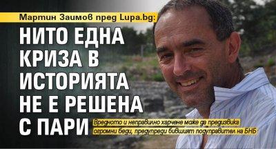 Мартин Заимов пред Lupa.bg: Нито една криза в историята не е решена с пари