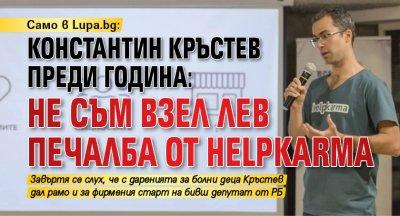 Само в Lupa.bg: Константин Кръстев преди година: Не съм взел лев печалба от HelpKarma