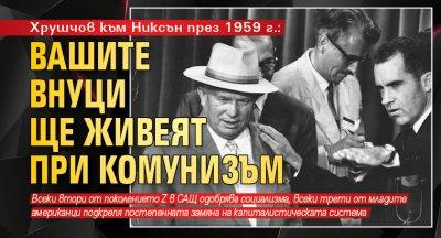 Хрушчов към Никсън през 1959 г.: Вашите внуци ще живеят при комунизъм